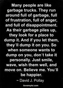 Many people are like garbage trucks. They run around full of garbage, full of frustration, full of anger, and full of disappointment. As their garbage piles up, they look for a place to dump it. And if you let them, they'll dump it on you. So when someone wants to dump on you, don't take it personally. Just smile, wave, wish them well, and move on. Believe me. You'll be happier. ~ David J. Pollay  #Quotes  ::)