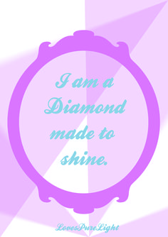 Diamonds are beautiful, they sparkle by reflecting light with colours. Just like you! You were born to sparkle with love and shine with joy.