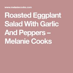 Roasted Eggplant Salad With Garlic And Peppers – Melanie Cooks