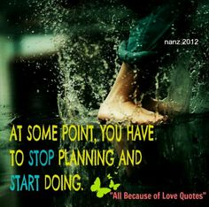 at some point you have to stop planning and start doing