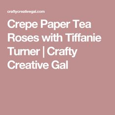 Crepe Paper Tea Roses with Tiffanie Turner | Crafty Creative Gal