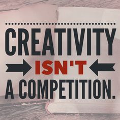 Creativity isn't a competition. #quotes