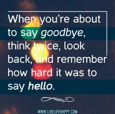 When you're about to say goodbye, think twice, look back, and remember how hard it was to say hello. by deeplifequotes, via Flickr