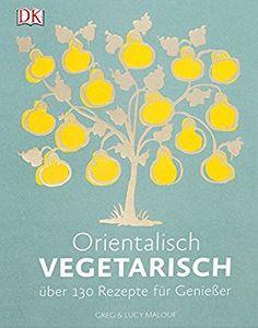 Orientalisch vegetarisch: Über 130 Rezepte für Genießer