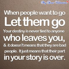 When people want to go let them go, your destiny is never tied to anyone who leaves you, & it doesn't means that they are bad people. It just means that their part in your story is over. Powerful :-) something I needed to hear today...