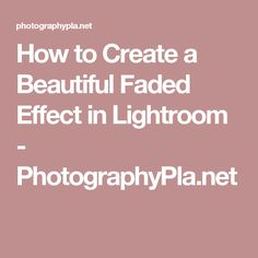 How to Create a Beautiful Faded Effect in Lightroom - PhotographyPla.net