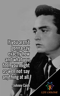 """""""If you aren't gonna say exactly how and what you feel, you might as well not say anything at all. Quotes By Famous People, People Quotes, Johnny Cash Quotes, Great Quotes, Inspirational Quotes, Grateful Heart, Say Anything, Good Vibes"""