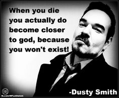 Atheism, Religion, God is Imaginary. When you die you actually do become closer to god, because you won't exist!
