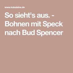 So sieht's aus. - Bohnen mit Speck nach Bud Spencer