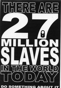 27 Million people, ((women, children, men)) are enslaved today. What are you going to do about that?