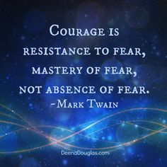 """""""Courage is resistance to fear, mastery of fear, not absence of fear."""" ~Mark Twain #quote www.deenadouglas.com"""