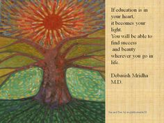 If education is in your heart, it becomes your light. You will be able to find success and beauty wherever you go in life.  Debasish Mridha M.D.