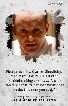 First principles, Clarice. Simplicity. Read Marcus Aurelius. Of each particular thing ask: what is it in itself? What is its nature? What does he do, this man you seek? - by Hannibal Lecter | Played by Anthony Hopkins in The Silence of the Lambs |