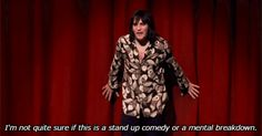 """I'm not quite sure if this is stand up comedy or a mental breakdown."""