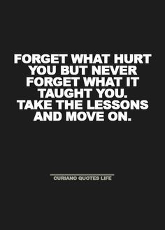 """""""Forget what hurt you but never forget what it taught you. Take the lessons and move on. Quotable Quotes, Wisdom Quotes, True Quotes, Great Quotes, Words Quotes, Quotes To Live By, Motivational Quotes, Inspirational Quotes, Sayings"""