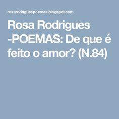 Rosa Rodrigues -POEMAS: De que é feito o amor?  (N.84)