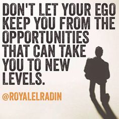 DON'T LET YOUR EGO KEEP YOU FROM THE OPPORTUNITIES THAT CAN TAKE  YOU TO NEW LEVELS.