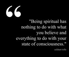Being spiritual has everything to do with your state of consciousness.