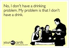 I don't have a drinking problem...my problem is I don't have a drink!