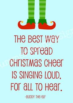 The best way to spread Christmas cheer is singing loud, for all to hear. -Buddy the Elf