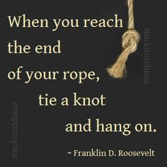 """When you reach the end of your rope, tie a knot and hang on."" ~ Franklin D. Roosevelt #quote"