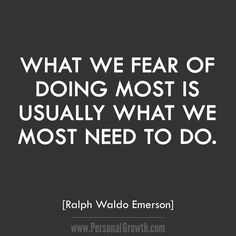 What we fear of doing most is usually what we most need to do. ~ Ralph Waldo Emerson