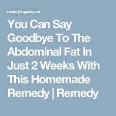 You Can Say Goodbye To The Abdominal Fat In Just 2 Weeks With This Homemade Remedy | Remedy
