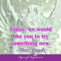 What can you do that is new today? Maybe drive a different route, walk the long way, or better yet ... start that new project.  ~ Your Angels