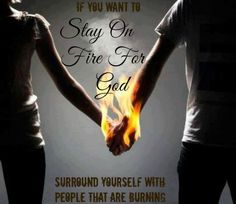 Surround yourself with people on fire. Be with a significant other truly on fire for God... whoo buddy, yesss!!