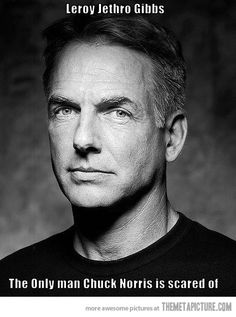 Leroy Jethro Gibbs…the only man Chuck Norris is scared of..