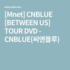 [Mnet] CNBLUE [BETWEEN US] TOUR DVD - CNBLUE(씨엔블루)