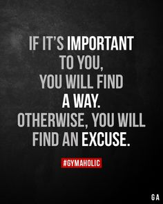 If it's important to you, you will find a way. Otherwise, you will find an excuse. Work Quotes, True Quotes, Great Quotes, Quotes To Live By, Motivational Quotes, Sports Inspirational Quotes, Tough Love Quotes, Success Quotes, Qoutes