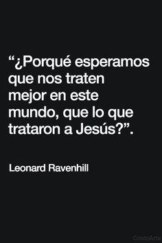 """""""¿Porqué esperamos que nos traten mejor en este mundo, que lo que trataron a Jesús?"""". - Leonard Ravenhill."""