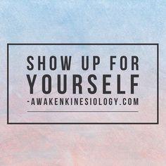Show up for yourself -   www.awakenkinesiolgy.com