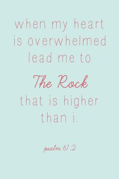 Psalms 61:2 From the end of the earth will I cry unto thee, when my heart is overwhelmed: lead me to the rock that is higher than I.