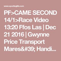 PF>CAME SECOND 14/1>Race Video 13:20 Ffos Las   Dec 21 2016   Gwynne Price Transport Mares#39; Handicap Hurdle   Horse Racing Betting Tips   Racecards, Live Results amp; News   Sporting Life