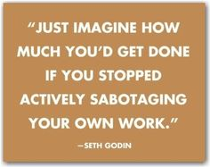 Just imagine how much you'd get done if you stopped actively sabotaging your own work. self sabotage