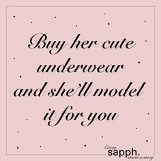 Buy her cute underwear and she'll model it for you! #whatmenshoulddo #buy #lingerie #sapph #everysapphstartsastory #shopping #love