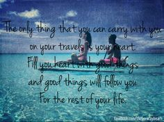 """The only thing that you can carry with you on your travels is your heart. Fill you heart with good things and good things will follow you for the rest for your life.""  #travel #quotes #heart #TravelQuotes"
