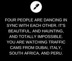 Four people are dancing in sync with each other. It's beautiful, and haunting, and totally impossible. You are watching traffic cams from Dubai, Italy, South Africa, and Peru.