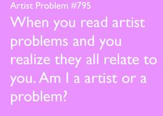 artist-problems:  artist-problems:  Submitted by: makingripples94 [#795: When you read artist problems and you realize they all relate to you. Am I a artist or a problem?] *an  Honorary Artist Problem #1000! Happy 1000 problems :) kittenmogu