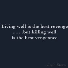 'Living well is the best revenge' ...….but killing well is the best vengeance