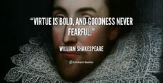 Virtue is bold, and goodness never fearful. - William Shakespeare at Lifehack QuotesWilliam Shakespeare at http://quotes.lifehack.org/by-author/william-shakespeare/