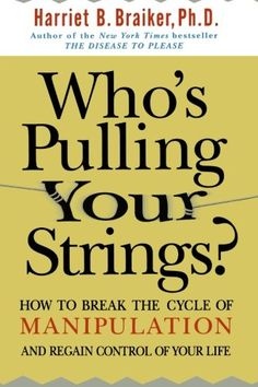 Who's Pulling Your Strings?: How to Break the Cycle of Manipulation and Regain Control of Your Life by Harriet Braiker http://www.amazon.com/dp/0071446729/ref=cm_sw_r_pi_dp_aYRkwb1T81KVX