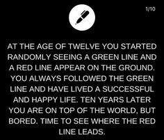 At the age of twelve you started randomly seeing a green line and a red line appear on the ground. You always followed the green line and have lived a successful and happy life. Ten years later you are on top of the world, but bored. Time to see where the red line leads.