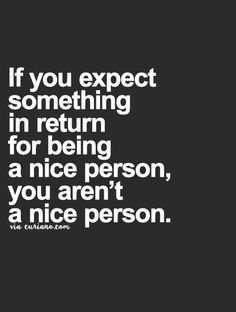 If you expect something in return for being a nice person, you aren't a nice person.