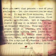 When you meet that person – one of your soulmates – let the connection be what it is. It may be five minutes, five hours, five days, five months, five years, a lifetime. Let it manifest itself the way it is meant to. It has an organic destiny.   #soulmates #lovequotes #destinyquotes #love #relationships #ilovemylsi