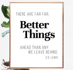 There are far, far better things ahead than any we leave behind. CS Lewis quote. Instant downloadable quote for your wall gallery. Decorate your walls with easy downloadable quotes. #cslewis #digital #printable #dorm #better #things #typography #typeface #design #posters