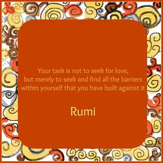 Your task is not to seek for love but merely to seek and find all the barriers within yourself that you have built against it ~Rumi