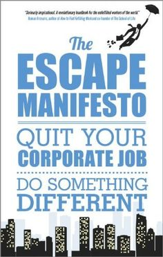 The Escape Manifesto: Quit Your Corporate Job - Do Something Different! by Escape The City